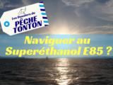 Naviguer au Superéthanol E85 ?